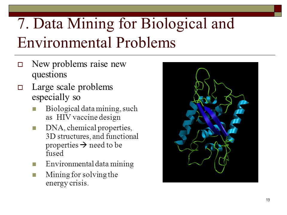 19 7. Data Mining for Biological and Environmental Problems  New problems raise new questions  Large scale problems especially so Biological data mi
