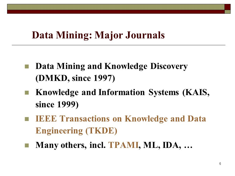 6 Data Mining: Major Journals Data Mining and Knowledge Discovery (DMKD, since 1997) Knowledge and Information Systems (KAIS, since 1999) IEEE Transactions on Knowledge and Data Engineering (TKDE) Many others, incl.