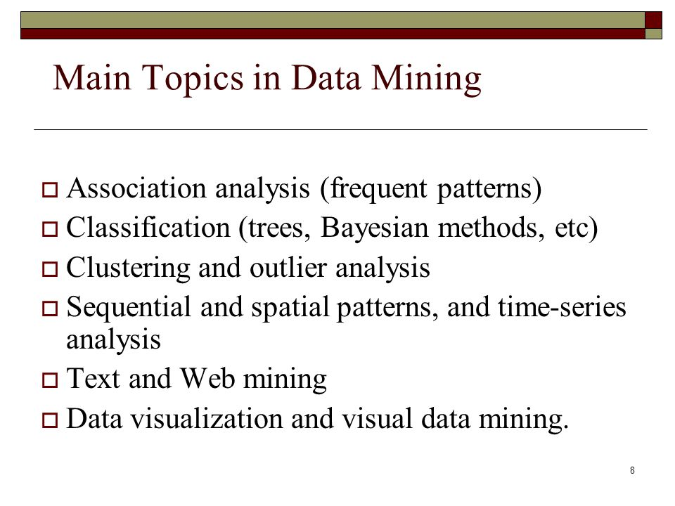 8 Main Topics in Data Mining  Association analysis (frequent patterns)  Classification (trees, Bayesian methods, etc)  Clustering and outlier analysis  Sequential and spatial patterns, and time-series analysis  Text and Web mining  Data visualization and visual data mining.