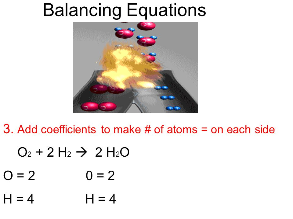 Balancing Equations 3. Add coefficients to make # of atoms = on each side O 2 + 2 H 2  2 H 2 O O = 2 0 = 2 H = 4