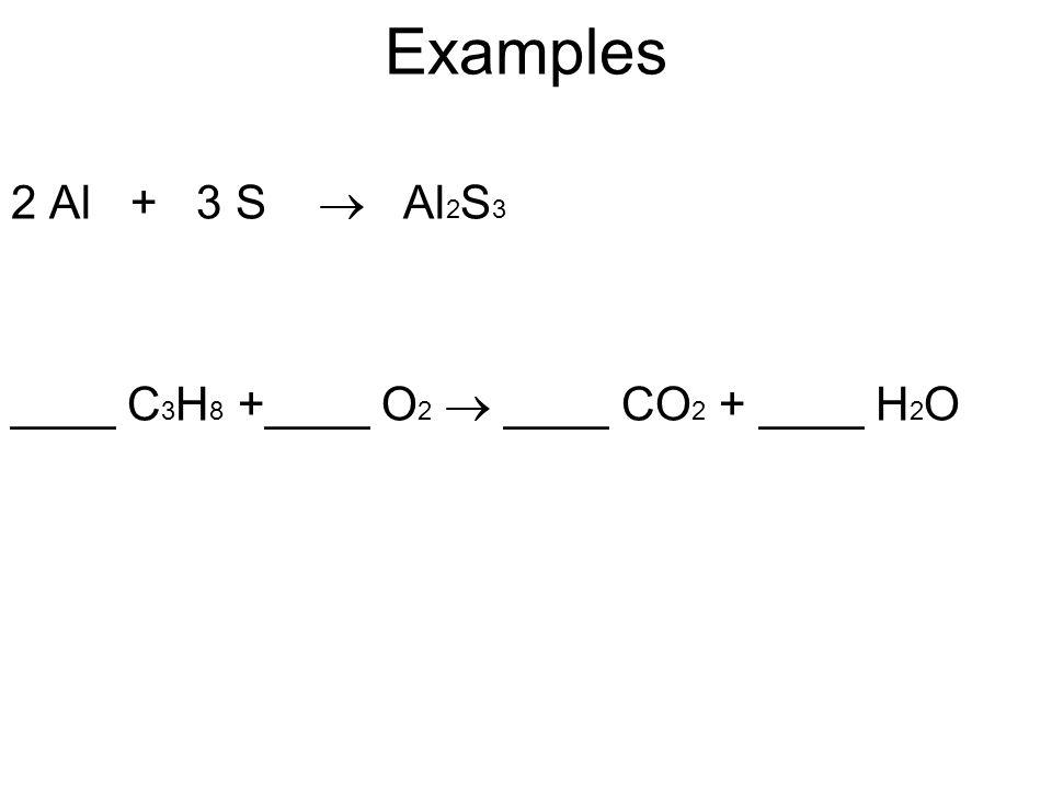 Examples 2 Al + 3 S  Al 2 S 3 ____ C 3 H 8 +____ O 2  ____ CO 2 + ____ H 2 O