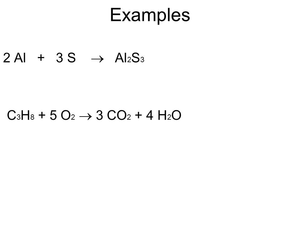 Examples 2 Al + 3 S  Al 2 S 3 C 3 H 8 + 5 O 2  3 CO 2 + 4 H 2 O