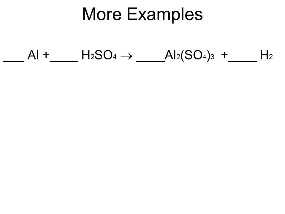 More Examples ___ Al +____ H 2 SO 4  ____Al 2 (SO 4 ) 3 +____ H 2