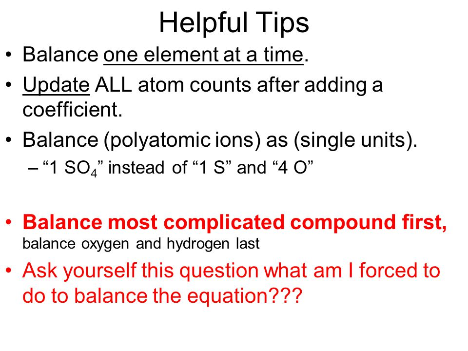 """Helpful Tips Balance one element at a time. Update ALL atom counts after adding a coefficient. Balance (polyatomic ions) as (single units). –""""1 SO 4 """""""