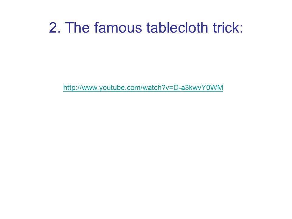 2. The famous tablecloth trick: http://www.youtube.com/watch?v=D-a3kwvY0WM