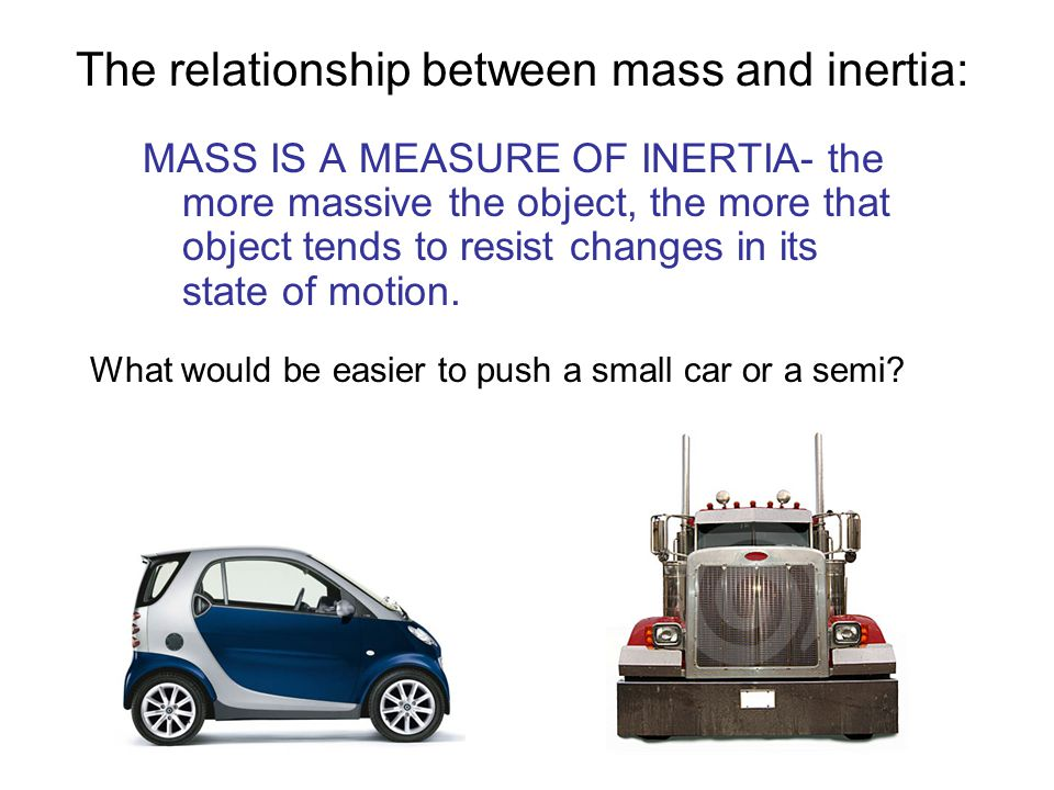 The relationship between mass and inertia: MASS IS A MEASURE OF INERTIA- the more massive the object, the more that object tends to resist changes in