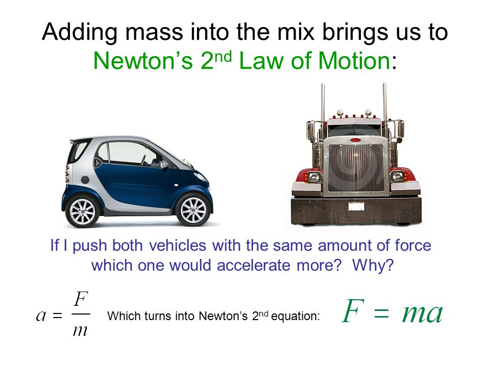 Adding mass into the mix brings us to Newton's 2 nd Law of Motion: If I push both vehicles with the same amount of force which one would accelerate mo