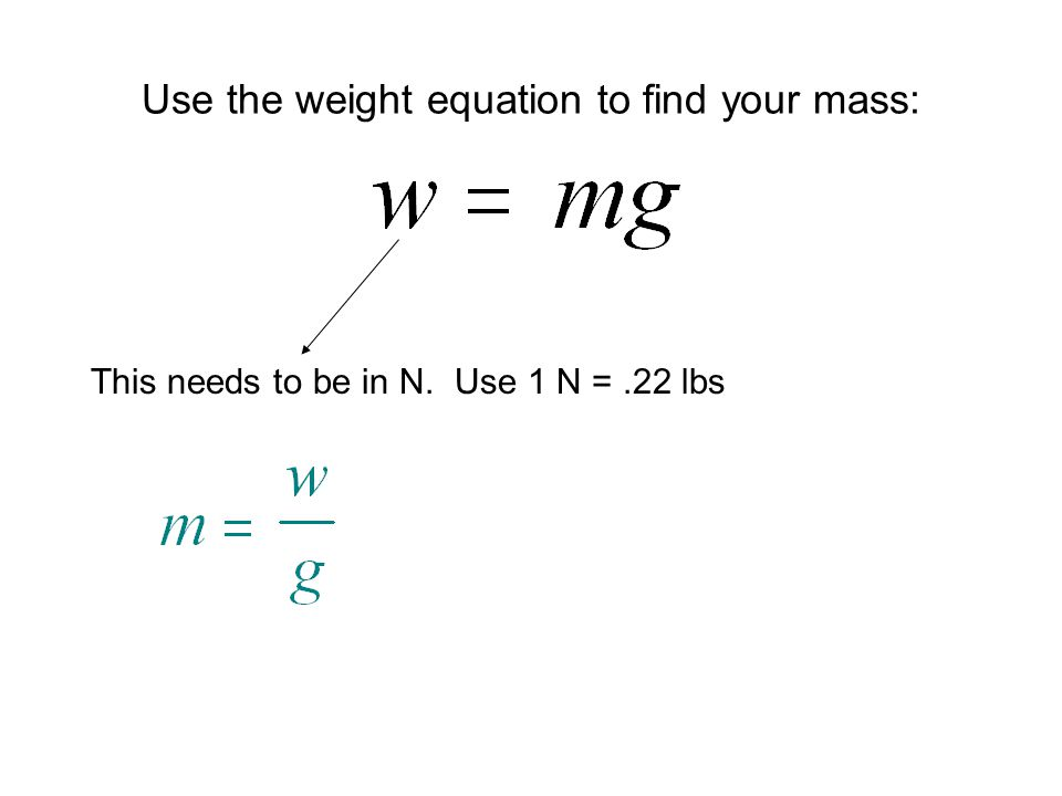 Use the weight equation to find your mass: This needs to be in N. Use 1 N =.22 lbs