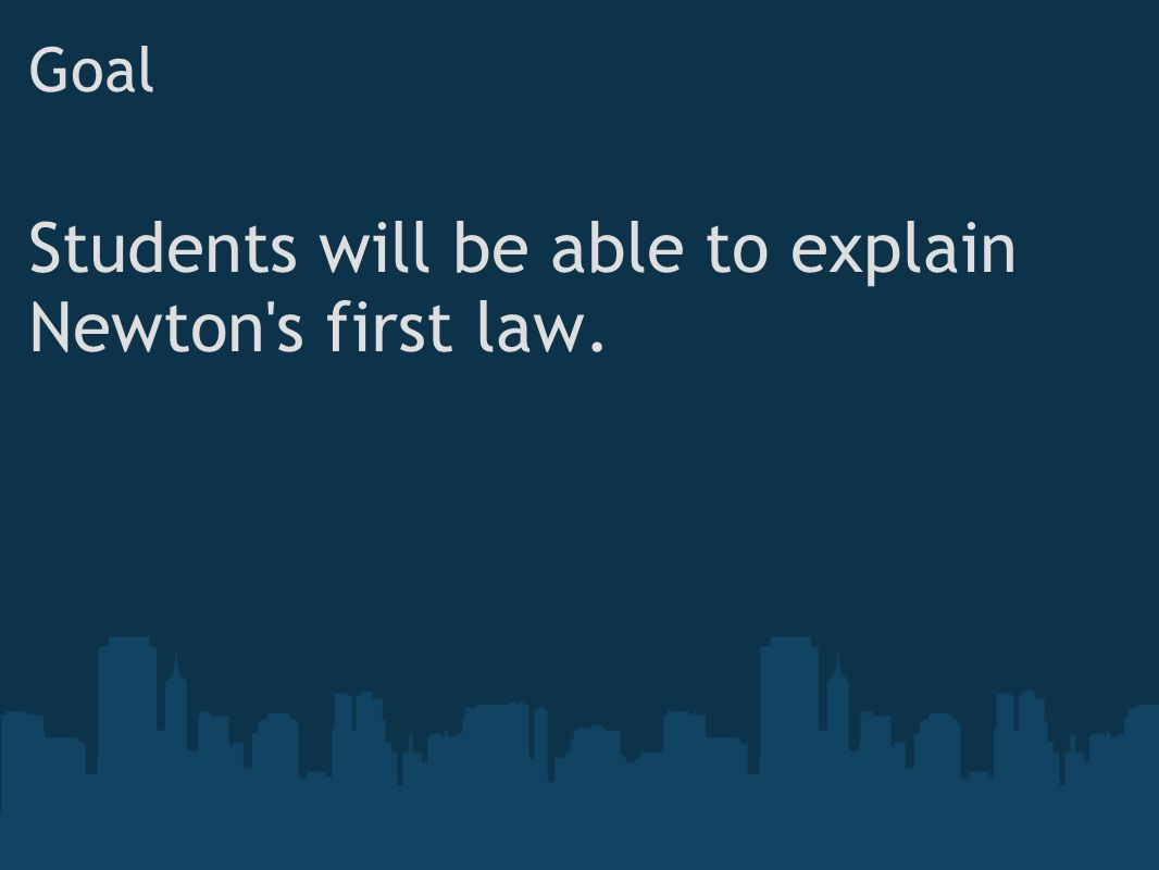 Goal Students will be able to explain Newton's first law.