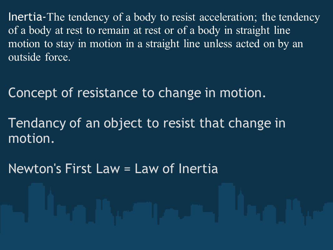 Inertia- The tendency of a body to resist acceleration; the tendency of a body at rest to remain at rest or of a body in straight line motion to stay