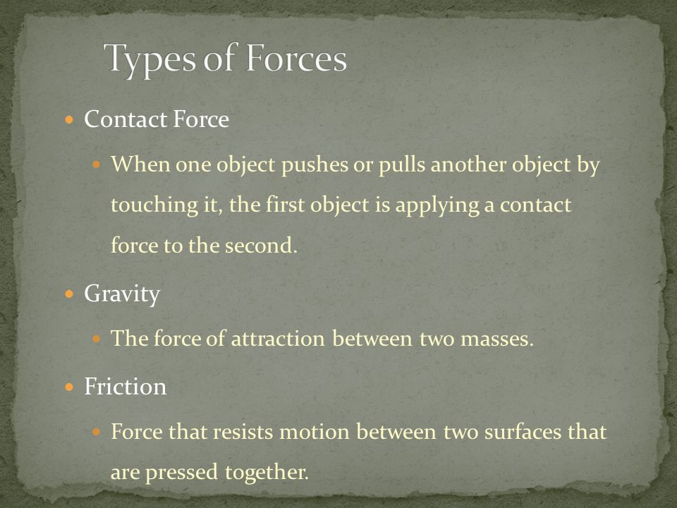 Defined as a push or pull Motion of object is in the same direction as the force To describe a force, you must know: 1. the strength of the force 2. t