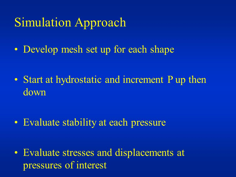 Simulation Approach Develop mesh set up for each shape Start at hydrostatic and increment P up then down Evaluate stability at each pressure Evaluate stresses and displacements at pressures of interest