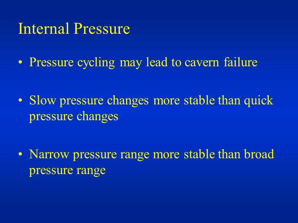 Internal Pressure Pressure cycling may lead to cavern failure Slow pressure changes more stable than quick pressure changes Narrow pressure range more stable than broad pressure range