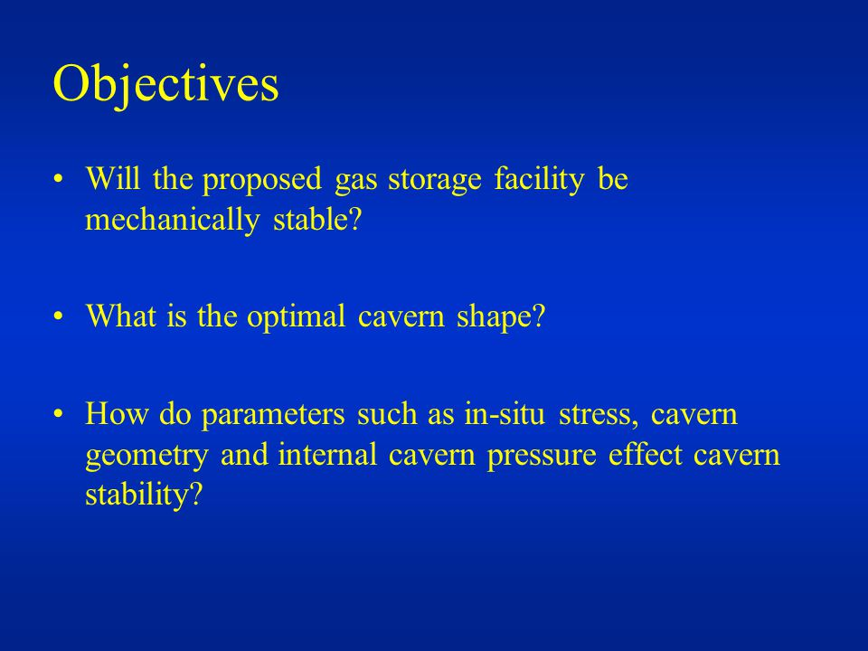 Objectives Will the proposed gas storage facility be mechanically stable.