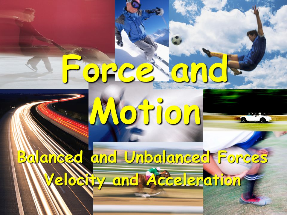 Balanced and Unbalanced Forces Velocity and Acceleration Force and Motion