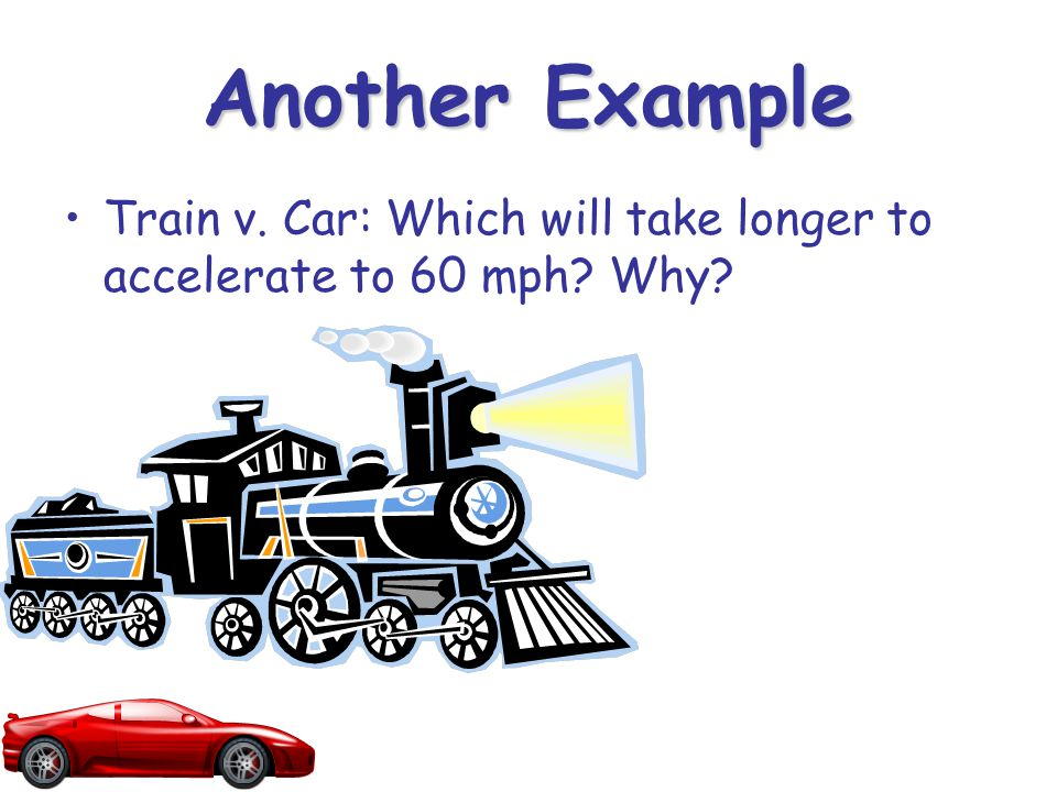 Another Example Train v. Car: Which will take longer to accelerate to 60 mph? Why?