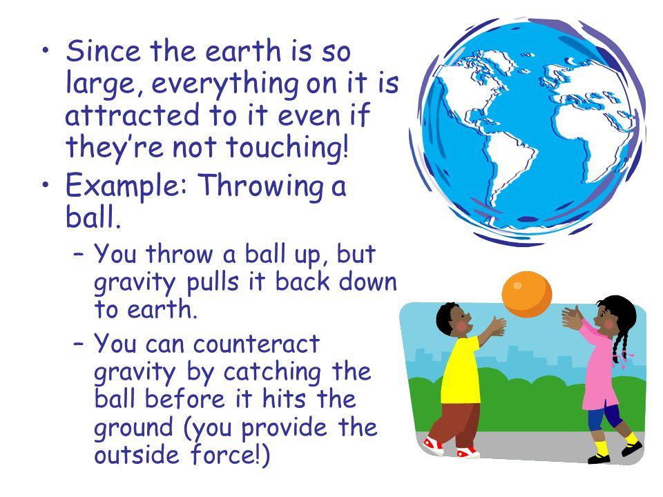 Since the earth is so large, everything on it is attracted to it even if they're not touching.