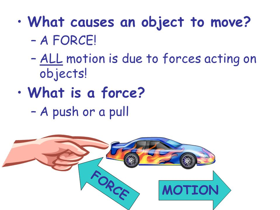 What causes an object to move. –A FORCE. –ALL motion is due to forces acting on objects.