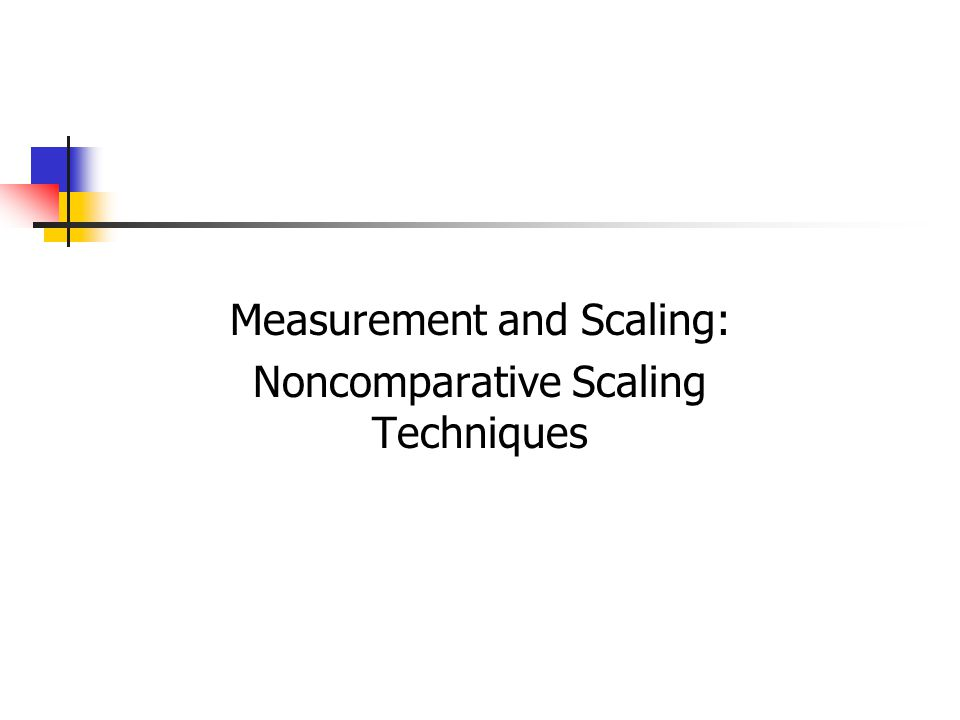 9-2 Noncomparative Scaling Techniques Respondents evaluate only one object at a time, and for this reason noncomparative scales are often referred to as monadic scales.