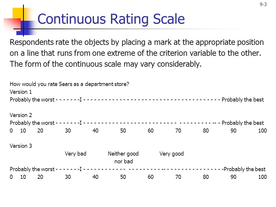 9-3 Continuous Rating Scale Respondents rate the objects by placing a mark at the appropriate position on a line that runs from one extreme of the criterion variable to the other.