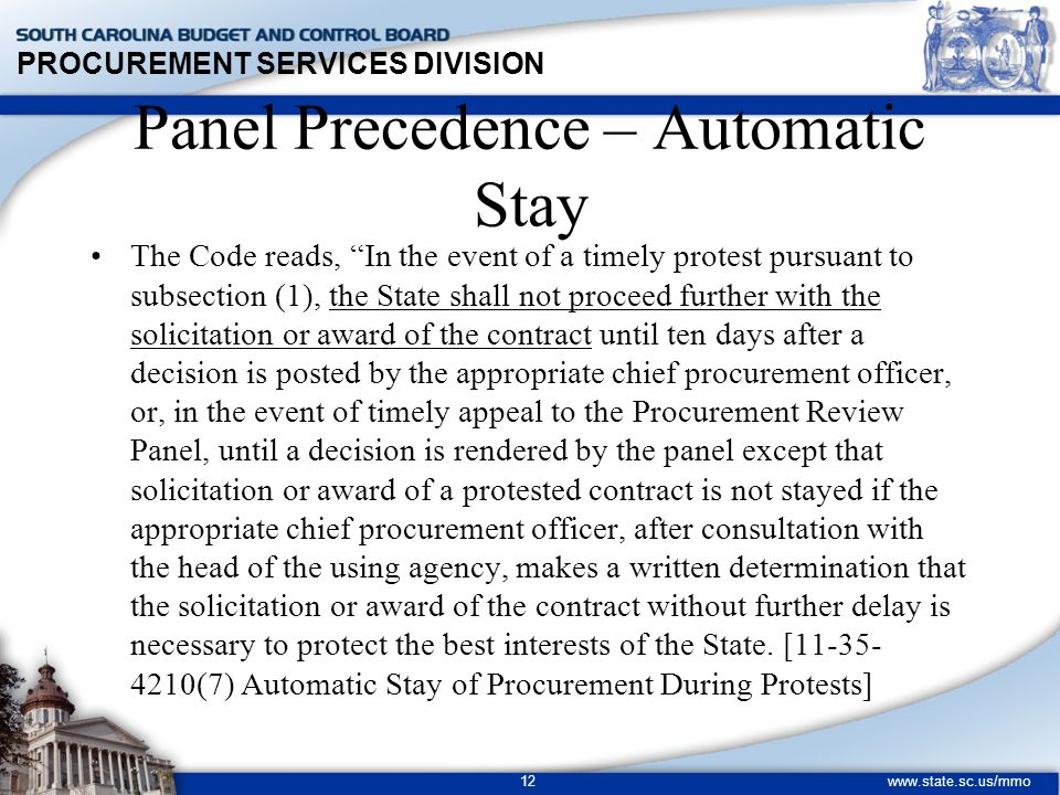 PROCUREMENT SERVICES DIVISION www.state.sc.us/mmo 12 Panel Precedence – Automatic Stay The Code reads, In the event of a timely protest pursuant to subsection (1), the State shall not proceed further with the solicitation or award of the contract until ten days after a decision is posted by the appropriate chief procurement officer, or, in the event of timely appeal to the Procurement Review Panel, until a decision is rendered by the panel except that solicitation or award of a protested contract is not stayed if the appropriate chief procurement officer, after consultation with the head of the using agency, makes a written determination that the solicitation or award of the contract without further delay is necessary to protect the best interests of the State.