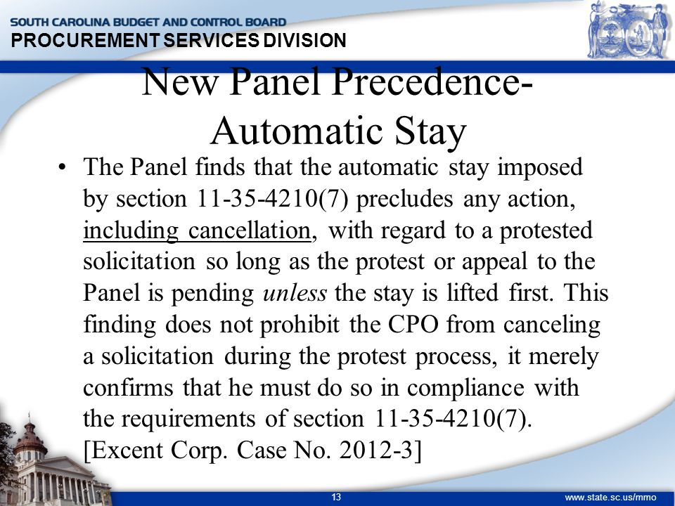 PROCUREMENT SERVICES DIVISION www.state.sc.us/mmo 13 New Panel Precedence- Automatic Stay The Panel finds that the automatic stay imposed by section 11-35-4210(7) precludes any action, including cancellation, with regard to a protested solicitation so long as the protest or appeal to the Panel is pending unless the stay is lifted first.