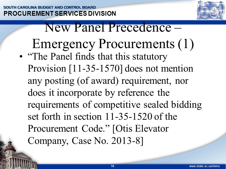 PROCUREMENT SERVICES DIVISION www.state.sc.us/mmo 14 New Panel Precedence – Emergency Procurements (1) The Panel finds that this statutory Provision [11-35-1570] does not mention any posting (of award) requirement, nor does it incorporate by reference the requirements of competitive sealed bidding set forth in section 11-35-1520 of the Procurement Code. [Otis Elevator Company, Case No.