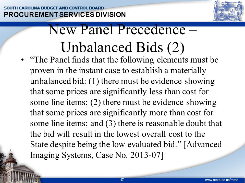 PROCUREMENT SERVICES DIVISION www.state.sc.us/mmo 17 The Panel finds that the following elements must be proven in the instant case to establish a materially unbalanced bid: (1) there must be evidence showing that some prices are significantly less than cost for some line items; (2) there must be evidence showing that some prices are significantly more than cost for some line items; and (3) there is reasonable doubt that the bid will result in the lowest overall cost to the State despite being the low evaluated bid. [Advanced Imaging Systems, Case No.
