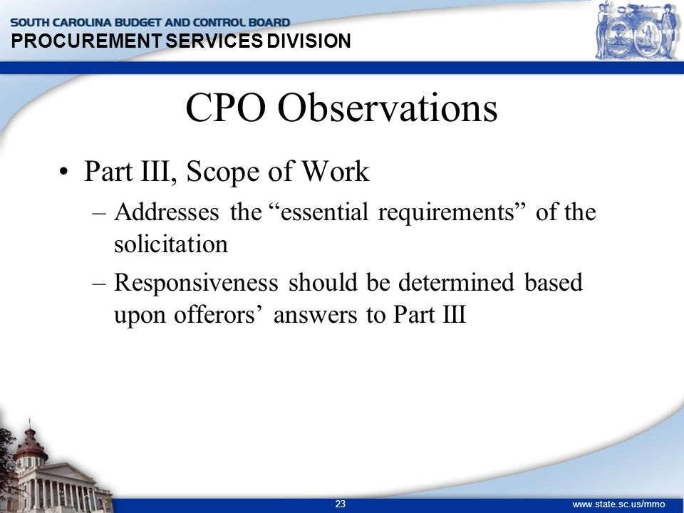 PROCUREMENT SERVICES DIVISION www.state.sc.us/mmo 23 CPO Observations Part III, Scope of Work –Addresses the essential requirements of the solicitation –Responsiveness should be determined based upon offerors' answers to Part III