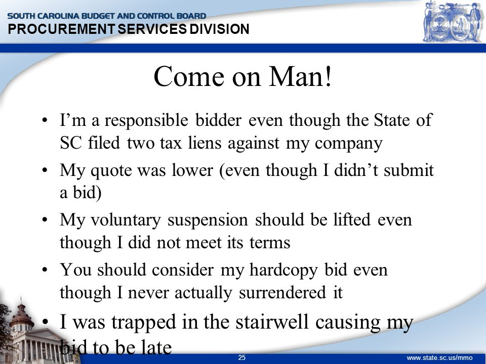 PROCUREMENT SERVICES DIVISION www.state.sc.us/mmo 25 Come on Man! I'm a responsible bidder even though the State of SC filed two tax liens against my