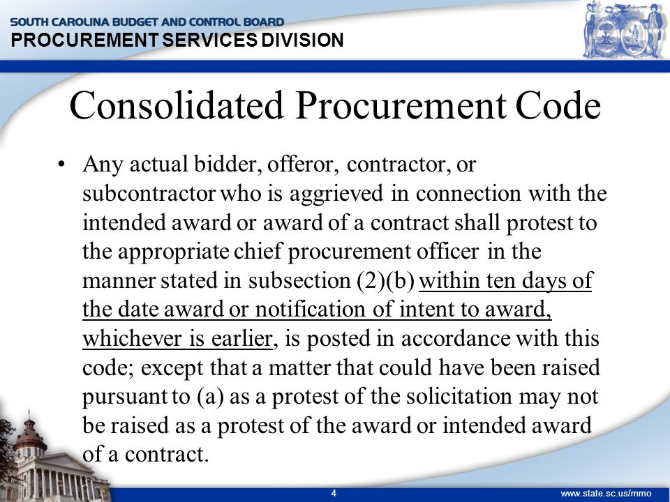 PROCUREMENT SERVICES DIVISION www.state.sc.us/mmo 4 Consolidated Procurement Code Any actual bidder, offeror, contractor, or subcontractor who is aggrieved in connection with the intended award or award of a contract shall protest to the appropriate chief procurement officer in the manner stated in subsection (2)(b) within ten days of the date award or notification of intent to award, whichever is earlier, is posted in accordance with this code; except that a matter that could have been raised pursuant to (a) as a protest of the solicitation may not be raised as a protest of the award or intended award of a contract.