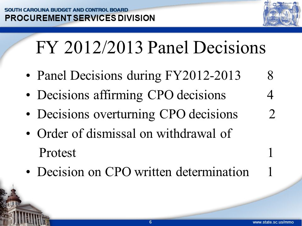 PROCUREMENT SERVICES DIVISION www.state.sc.us/mmo 6 FY 2012/2013 Panel Decisions Panel Decisions during FY2012-2013 8 Decisions affirming CPO decisions 4 Decisions overturning CPO decisions 2 Order of dismissal on withdrawal of Protest 1 Decision on CPO written determination 1