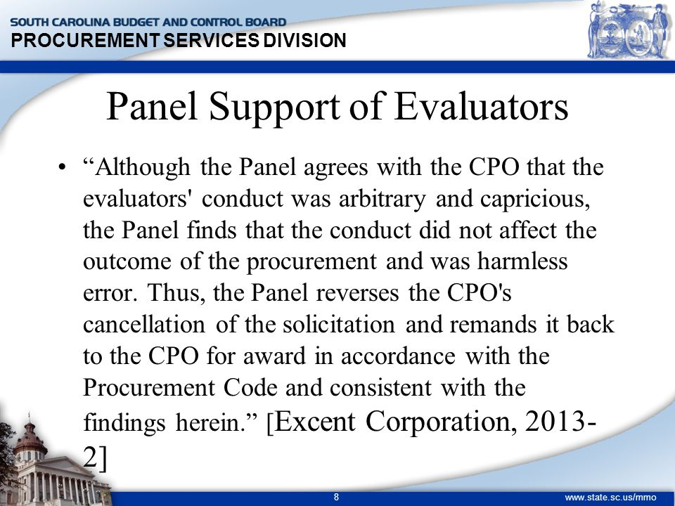 PROCUREMENT SERVICES DIVISION www.state.sc.us/mmo 8 Although the Panel agrees with the CPO that the evaluators conduct was arbitrary and capricious, the Panel finds that the conduct did not affect the outcome of the procurement and was harmless error.