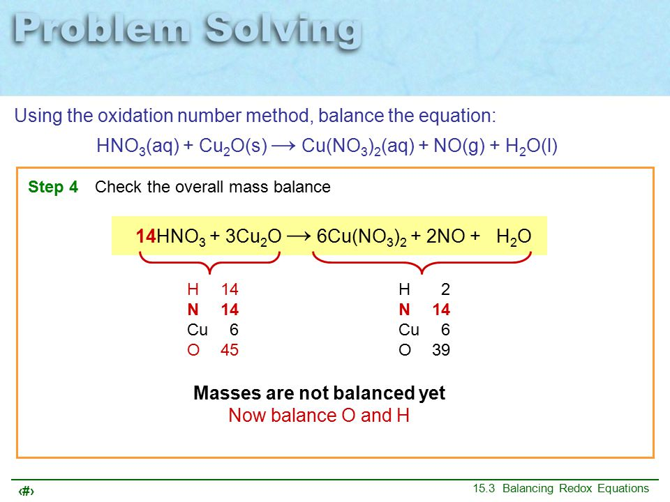 16 15.3 Balancing Redox Equations Using the oxidation number method, balance the equation: HNO 3 (aq) + Cu 2 O(s) → Cu(NO 3 ) 2 (aq) + NO(g) + H 2 O(l) Step 4Check the overall mass balance 14HNO 3 + 3Cu 2 O → 6Cu(NO 3 ) 2 + 2NO + 7H 2 O H14 N14 Cu 6 O45 H14 N14 Cu 6 O45 Masses are now balanced