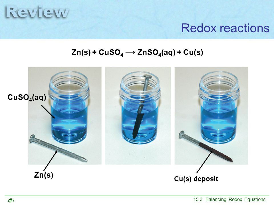 3 15.3 Balancing Redox Equations Redox reactions Zn(s) + CuSO 4 → ZnSO 4 (aq) + Cu(s) We saw that this is a redox reaction in which: some elements lose electrons; they are oxidized other elements gain electrons; they are reduced We learned how to determine oxidation numbers
