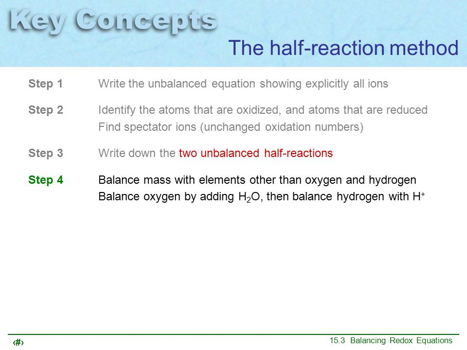 22 15.3 Balancing Redox Equations Step 1Write the unbalanced equation showing explicitly all ions Step 2Identify the atoms that are oxidized, and atoms that are reduced Find spectator ions (unchanged oxidation numbers) Step 3Write down the two unbalanced half-reactions Step 4Balance mass with elements other than oxygen and hydrogen Balance oxygen by adding H 2 O, then balance hydrogen with H + The half-reaction method