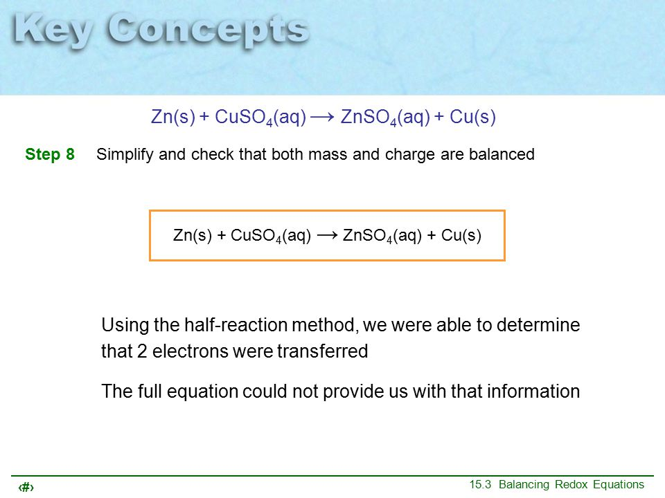 34 15.3 Balancing Redox Equations Zn(s) + CuSO 4 (aq) → ZnSO 4 (aq) + Cu(s) Step 8 Simplify and check that both mass and charge are balanced Zn(s) + CuSO 4 (aq) → ZnSO 4 (aq) + Cu(s) Using the half-reaction method, we were able to determine that 2 electrons were transferred The full equation could not provide us with that information