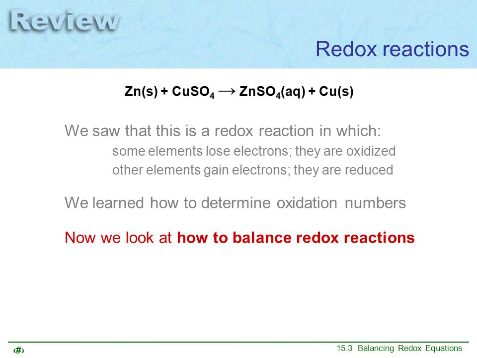 4 15.3 Balancing Redox Equations Redox reactions Zn(s) + CuSO 4 → ZnSO 4 (aq) + Cu(s) We saw that this is a redox reaction in which: some elements lose electrons; they are oxidized other elements gain electrons; they are reduced We learned how to determine oxidation numbers Now we look at how to balance redox reactions