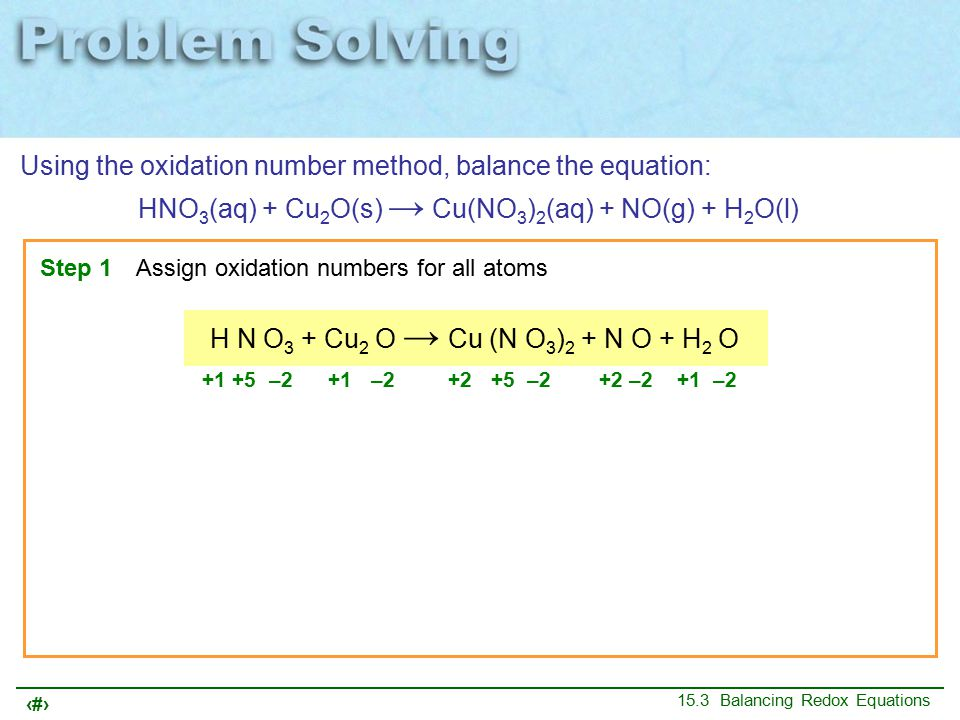 9 15.3 Balancing Redox Equations oxidation reduction Using the oxidation number method, balance the equation: HNO 3 (aq) + Cu 2 O(s) → Cu(NO 3 ) 2 (aq) + NO(g) + H 2 O(l) Step 2Identify the atoms that are oxidized, and atoms that are reduced H N O 3 + Cu 2 O → Cu (N O 3 ) 2 + N O + H 2 O Oxidation numbers do not change +1 +5 –2 +1 –2 +2 +5 –2 +2 –2 +1 –2 N is reducedits oxidation number goes from +5 to +2 Cu is oxidized its oxidation number goes from +1 to +2