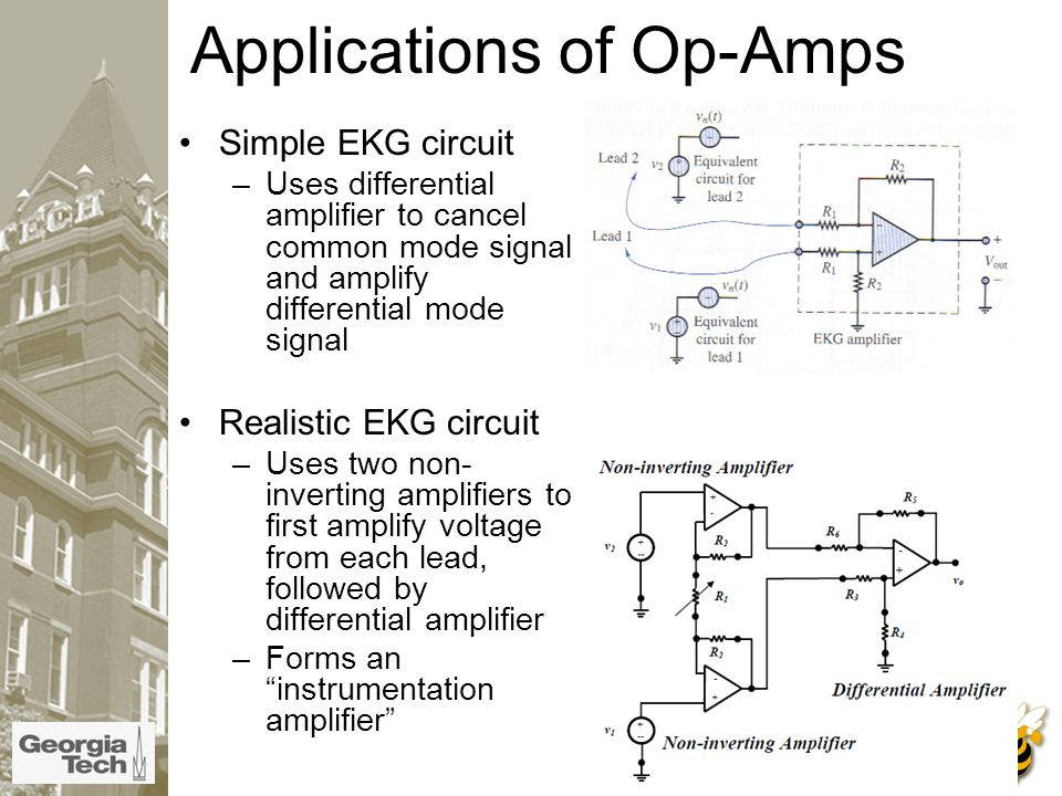 Applications of Op-Amps Simple EKG circuit –Uses differential amplifier to cancel common mode signal and amplify differential mode signal Realistic EKG circuit –Uses two non- inverting amplifiers to first amplify voltage from each lead, followed by differential amplifier –Forms an instrumentation amplifier