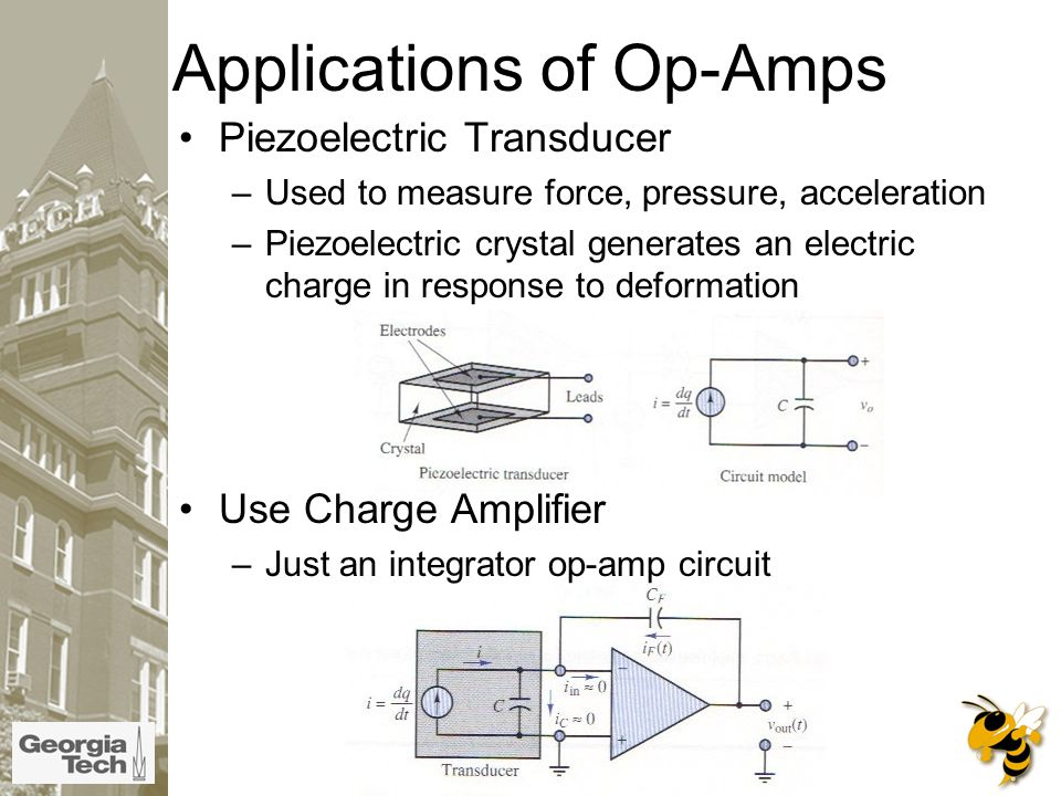 Applications of Op-Amps Piezoelectric Transducer –Used to measure force, pressure, acceleration –Piezoelectric crystal generates an electric charge in response to deformation Use Charge Amplifier –Just an integrator op-amp circuit