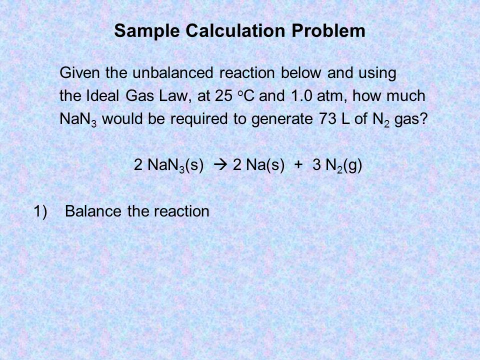 Sample Calculation Problem Given the unbalanced reaction below and using the Ideal Gas Law, at 25 o C and 1.0 atm, how much NaN 3 would be required to