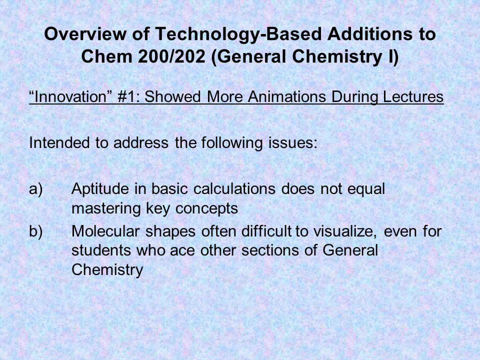 Overview of Technology-Based Additions to Chem 200/202 (General Chemistry I) Innovation #1: Showed More Animations During Lectures Intended to address the following issues: a)Aptitude in basic calculations does not equal mastering key concepts b)Molecular shapes often difficult to visualize, even for students who ace other sections of General Chemistry
