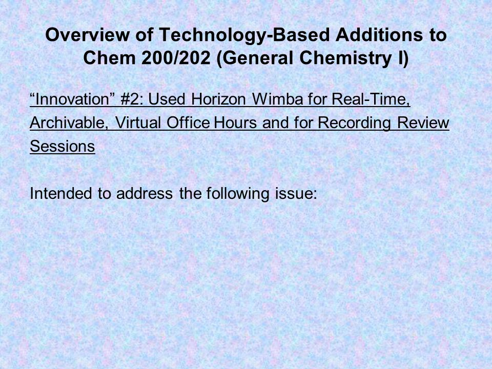 Overview of Technology-Based Additions to Chem 200/202 (General Chemistry I) Innovation #2: Used Horizon Wimba for Real-Time, Archivable, Virtual Office Hours and for Recording Review Sessions Intended to address the following issue: