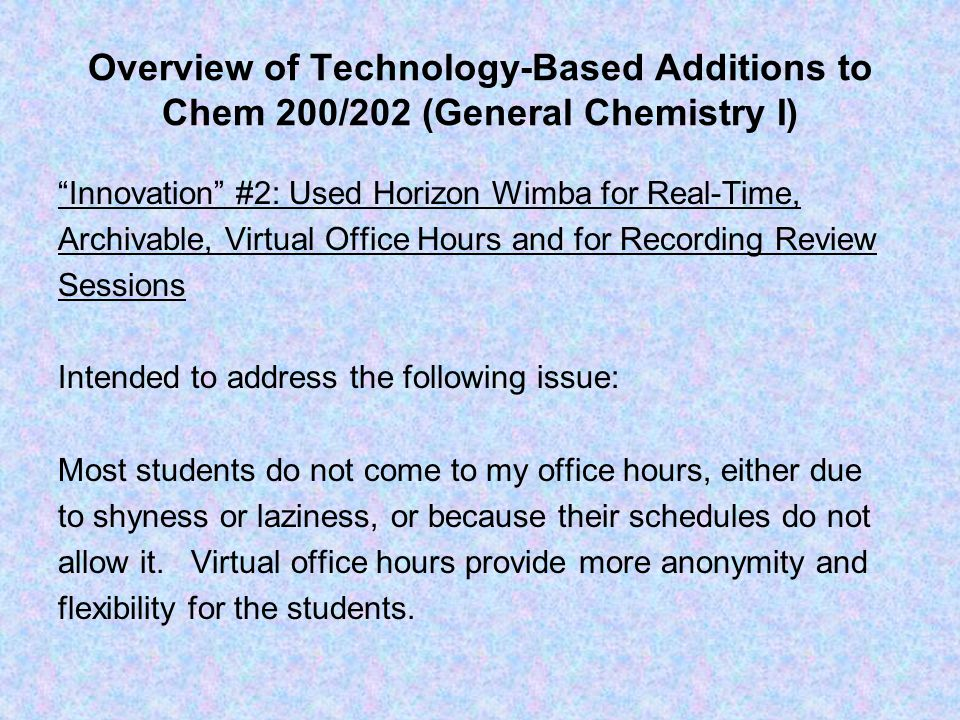 """Overview of Technology-Based Additions to Chem 200/202 (General Chemistry I) """"Innovation"""" #2: Used Horizon Wimba for Real-Time, Archivable, Virtual Of"""