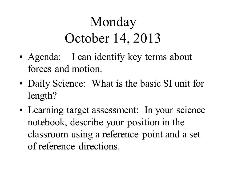 Monday October 14, 2013 Agenda: I can identify key terms about forces and motion. Daily Science: What is the basic SI unit for length? Learning target
