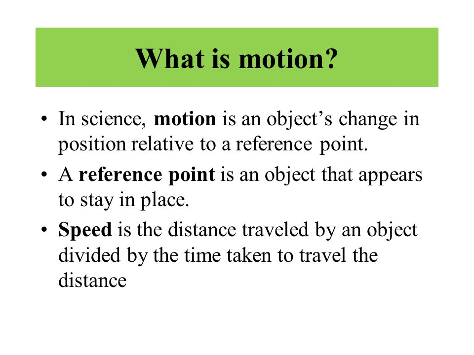 What is motion? In science, motion is an object's change in position relative to a reference point. A reference point is an object that appears to sta