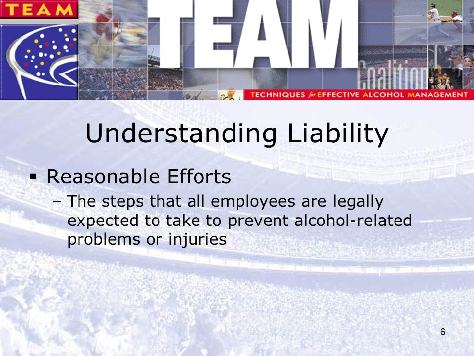 6 Understanding Liability  Reasonable Efforts –The steps that all employees are legally expected to take to prevent alcohol-related problems or injur
