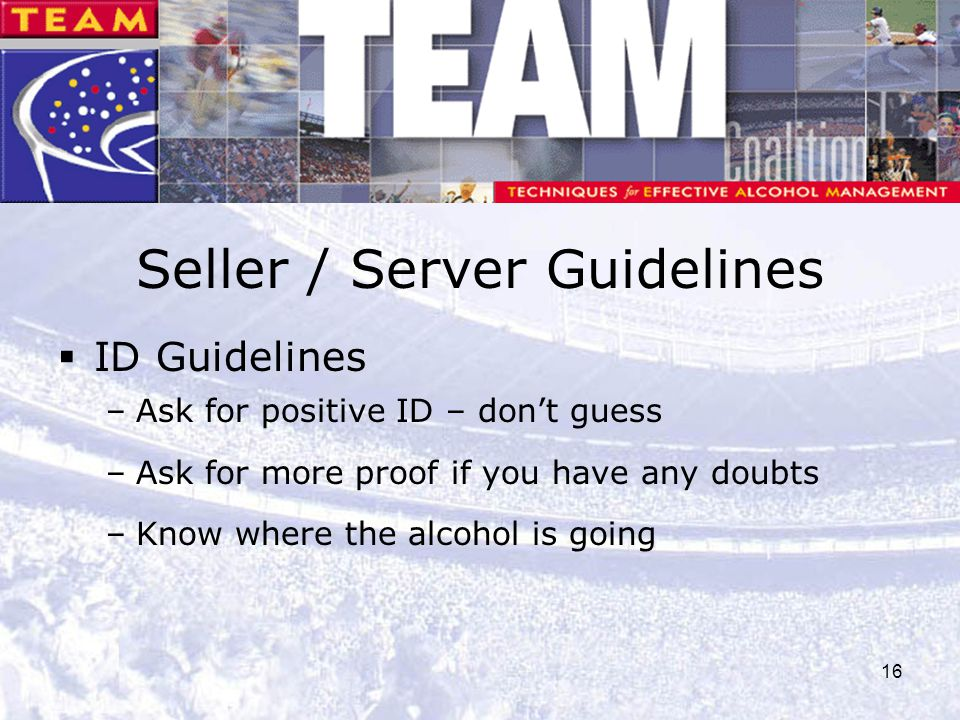 16 Seller / Server Guidelines  ID Guidelines –Ask for positive ID – don't guess –Ask for more proof if you have any doubts –Know where the alcohol is