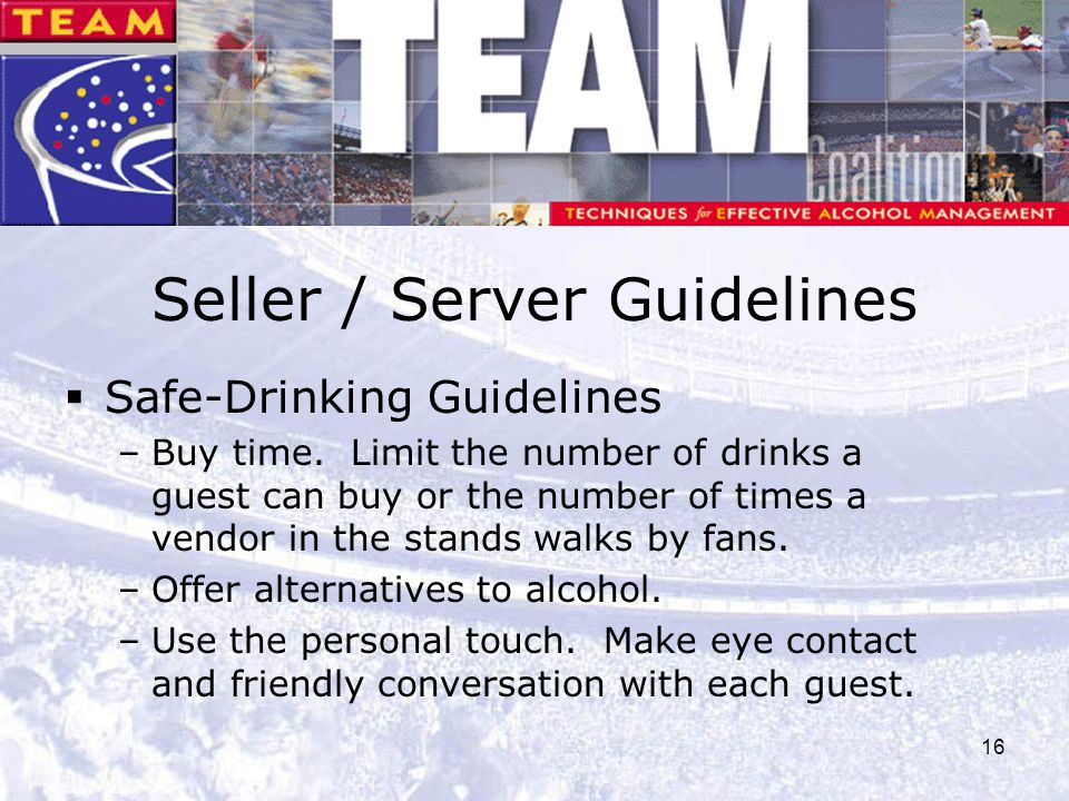 16 Seller / Server Guidelines  Safe-Drinking Guidelines –Buy time. Limit the number of drinks a guest can buy or the number of times a vendor in the